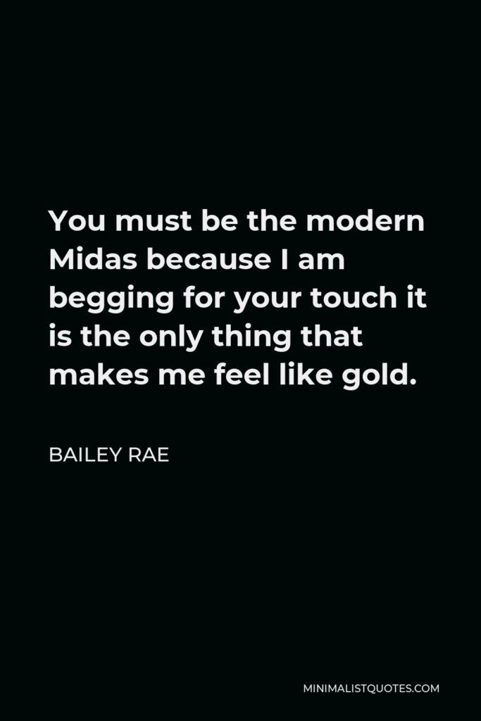 Bailey Rae Quote - You must be the modern Midas because I am begging for your touch it is the only thing that makes me feel like gold.
