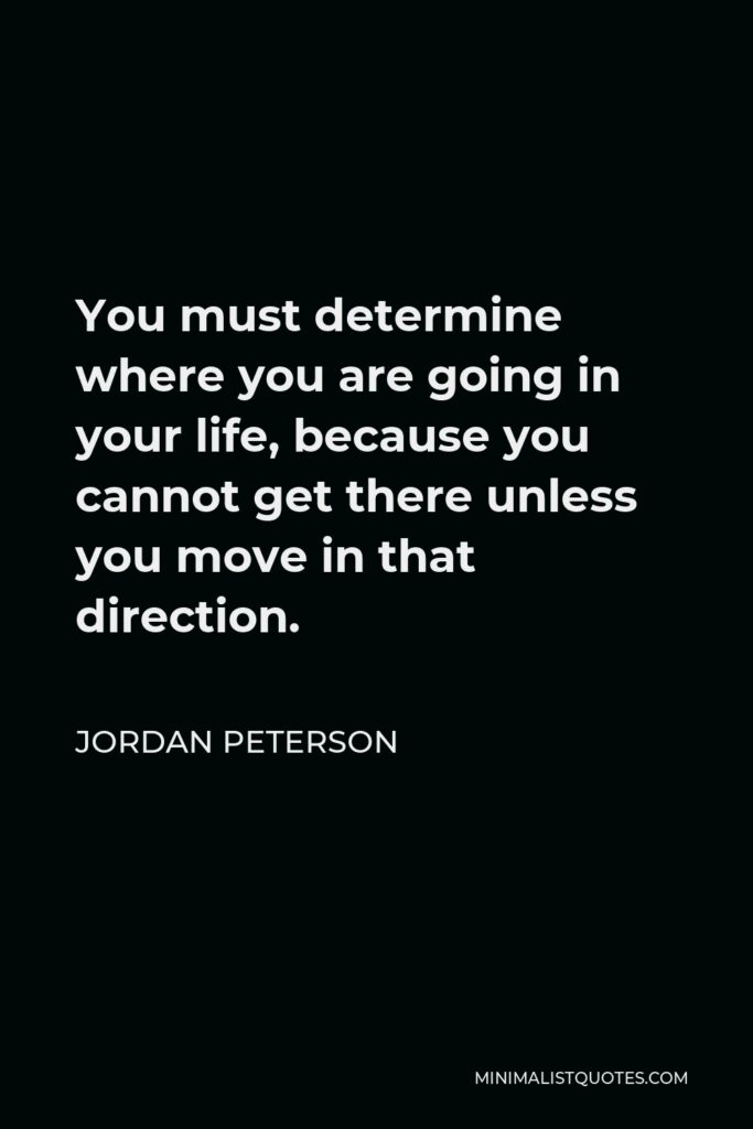 Jordan Peterson Quote - You must determine where you are going in your life, because you cannot get there unless you move in that direction.