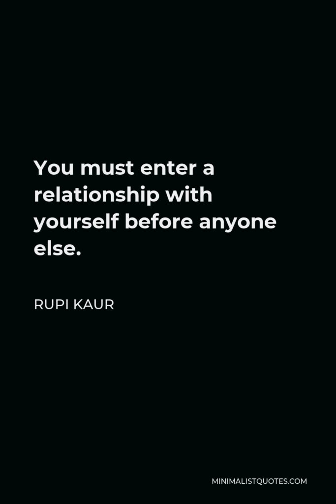 Rupi Kaur Quote - You must enter a relationship with yourself before anyone else.