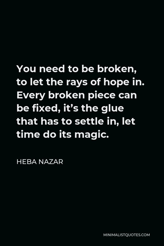 Heba Nazar Quote - You need to be broken, to let the rays of hope in. Every broken piece can be fixed, it's the glue that has to settle in, let time do its magic.