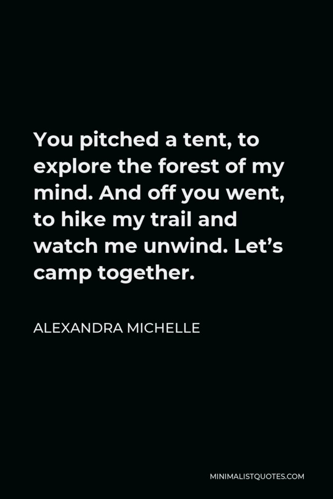 Alexandra Michelle Quote - You pitched a tent, to explore the forest of my mind. And off you went, to hike my trail and watch me unwind. Let's camp together.