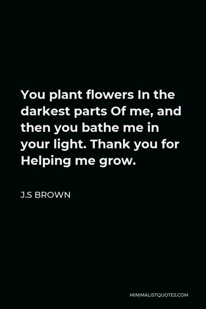 J.S Brown Quote - You plant flowers In the darkest parts Of me, and then you bathe me in your light. Thank you for Helping me grow.
