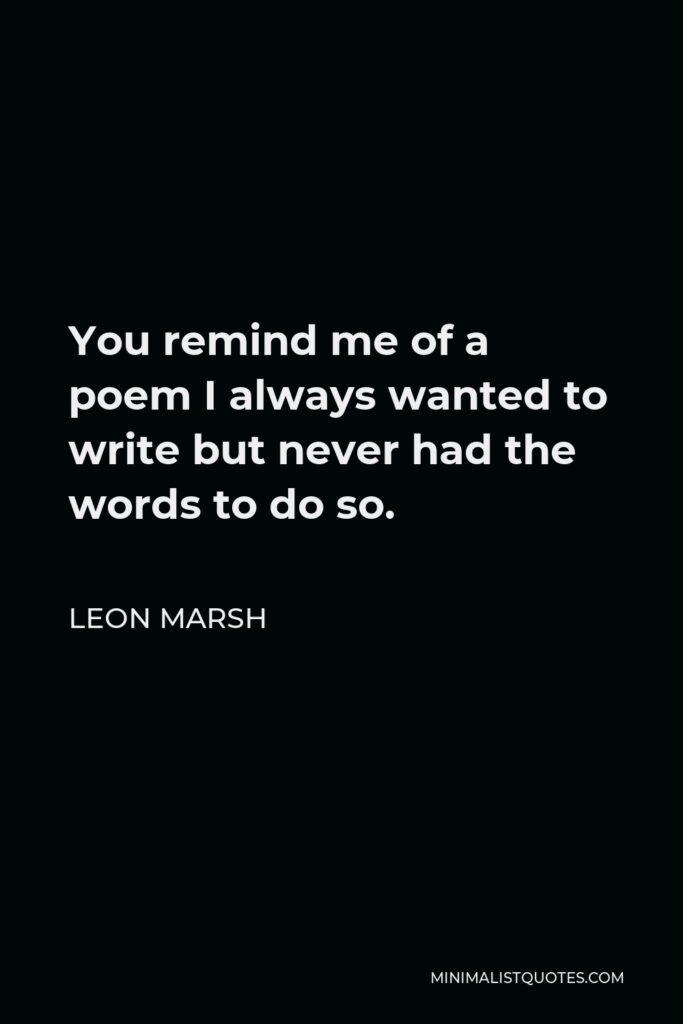 Leon Marsh Quote - You remind me of a poem I always wanted to write but never had the words to do so.