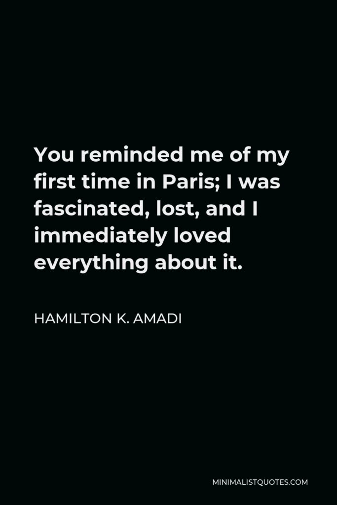 Hamilton K. Amadi Quote - You reminded me of my first time in Paris; I was fascinated, lost, and I immediately loved everything about it.