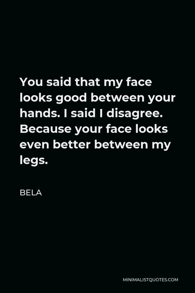 Bela Quote - You said that my face looks good between your hands. I said I disagree. Because your face looks even better between my legs.
