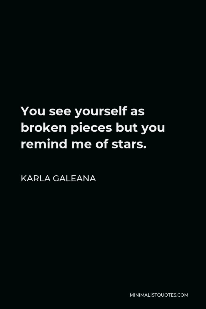 Karla Galeana Quote - You see yourself as broken pieces but you remind me of stars.
