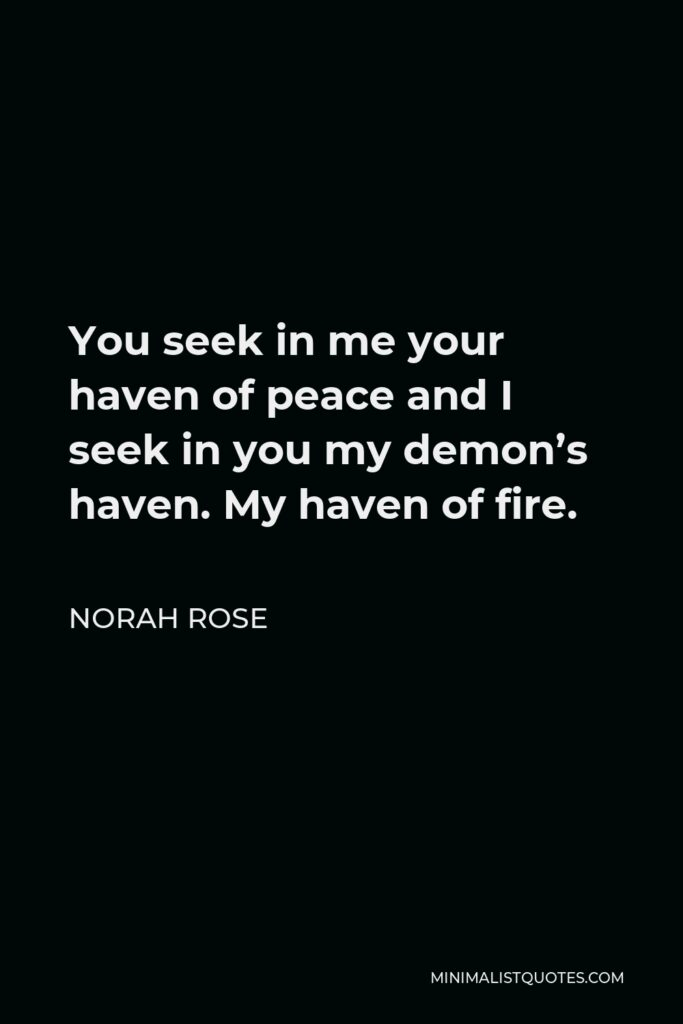 Norah Rose Quote - You seek in me your haven of peace and I seek in you my demon's haven. My haven of fire.