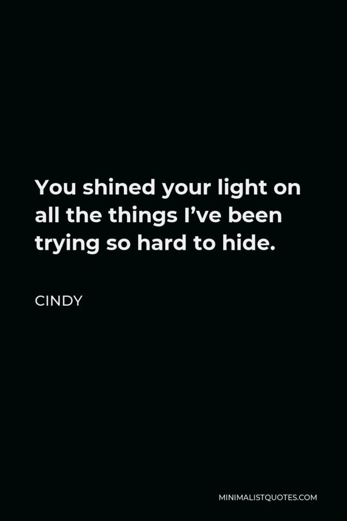 Cindy Quote - You shined your light on all the things I've been trying so hard to hide.