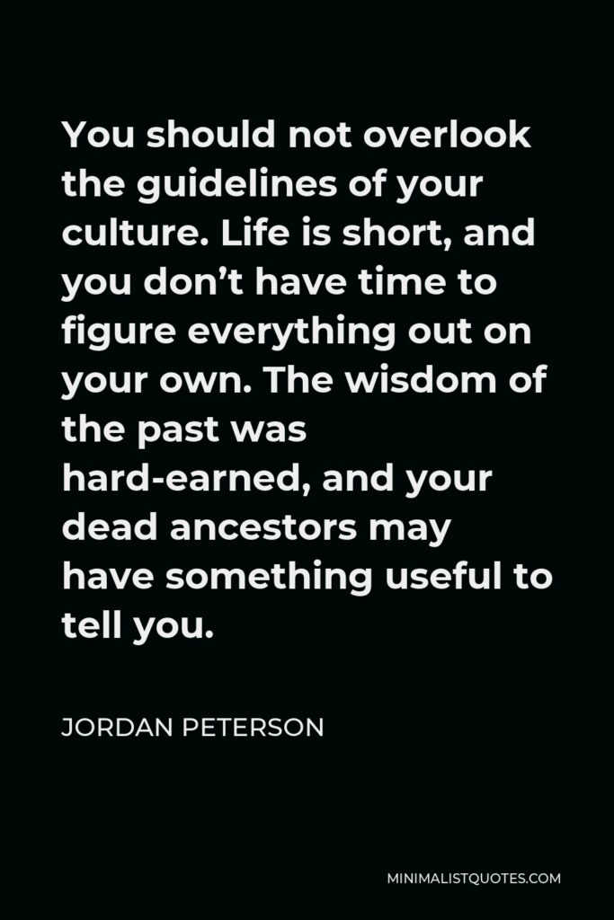 Jordan Peterson Quote - You should not overlook the guidelines of your culture. Life is short, and you don't have time to figure everything out on your own. The wisdom of the past was hard-earned, and your dead ancestors may have something useful to tell you.