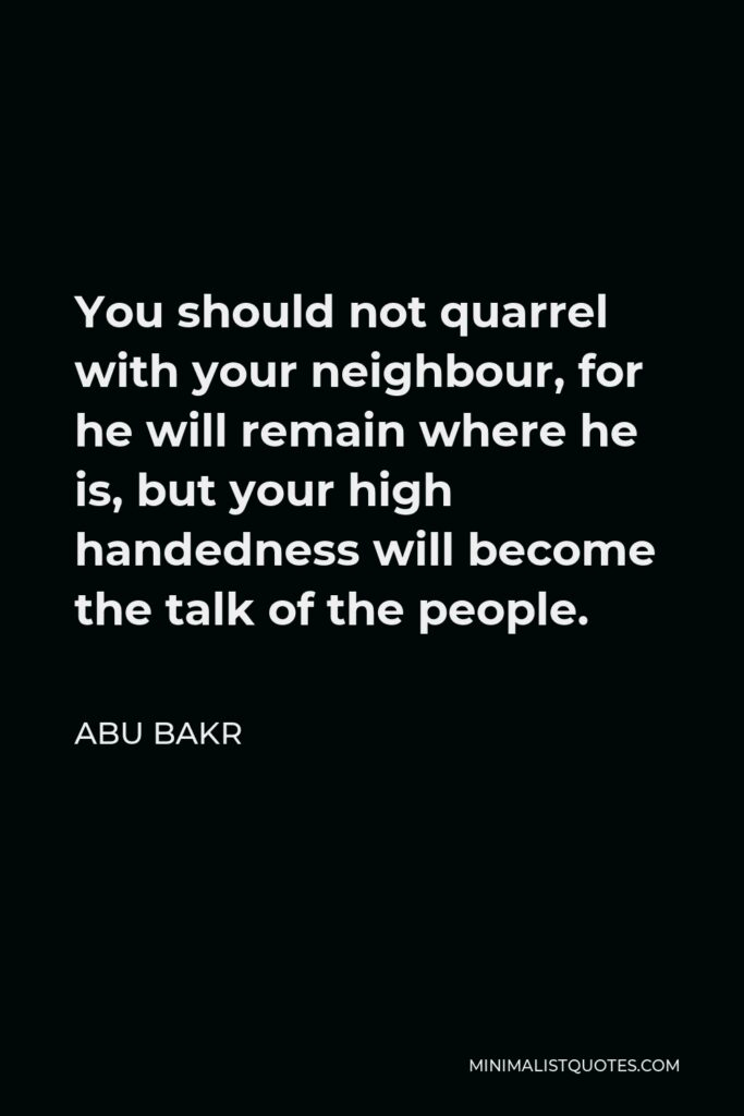 Abu Bakr Quote - You should not quarrel with your neighbour, for he will remain where he is, but your high handedness will become the talk of the people.
