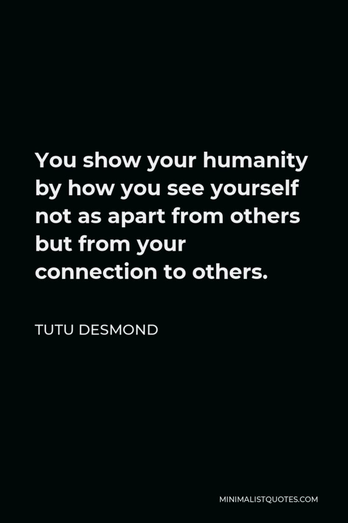 Tutu Desmond Quote - You show your humanity by how you see yourself not as apart from others but from your connection to others.