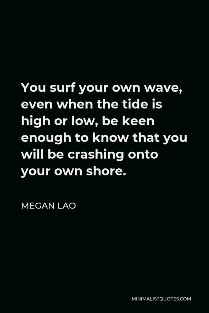 Megan Lao Quote - You surf your own wave, even when the tide is high or low, be keen enough to know that you will be crashing onto your own shore.