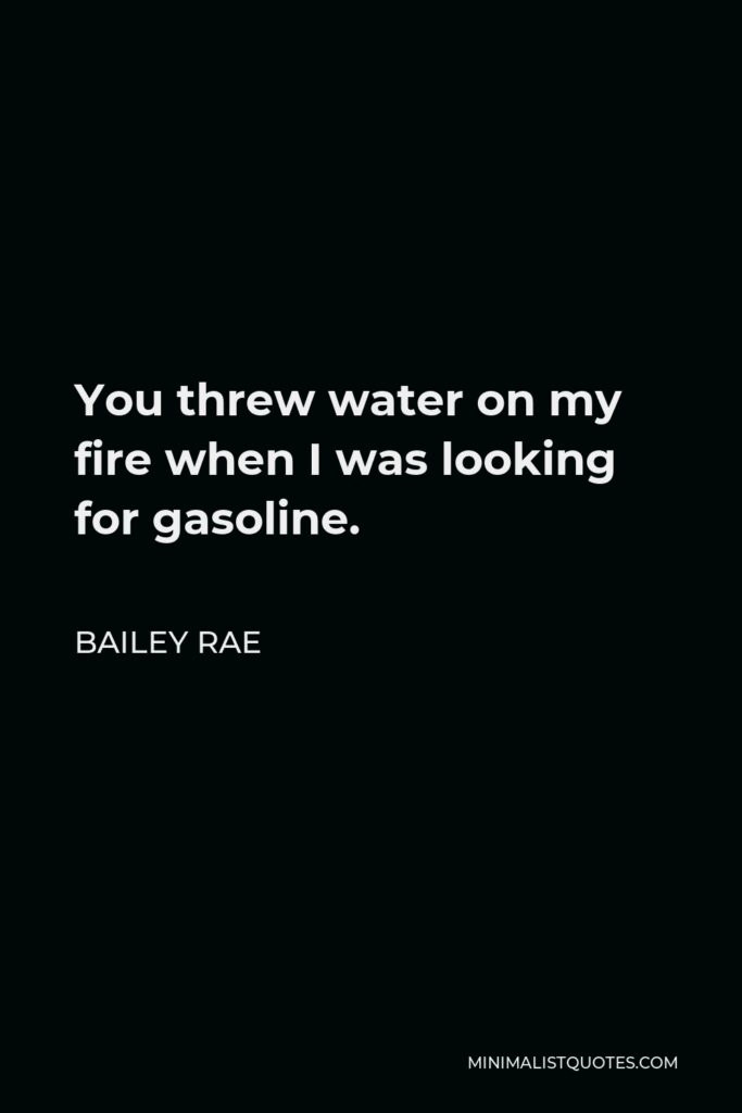 Bailey Rae Quote - You threw water on my fire when I was looking for gasoline.