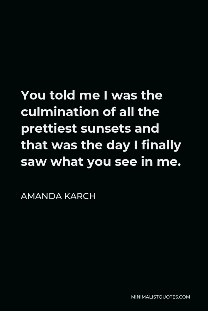 Amanda Karch Quote - You told me I was the culmination of all the prettiest sunsets and that was the day I finally saw what you see in me.