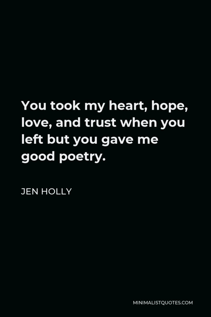 Jen Holly Quote - You took my heart, hope, love, and trust when you left but you gave me good poetry.