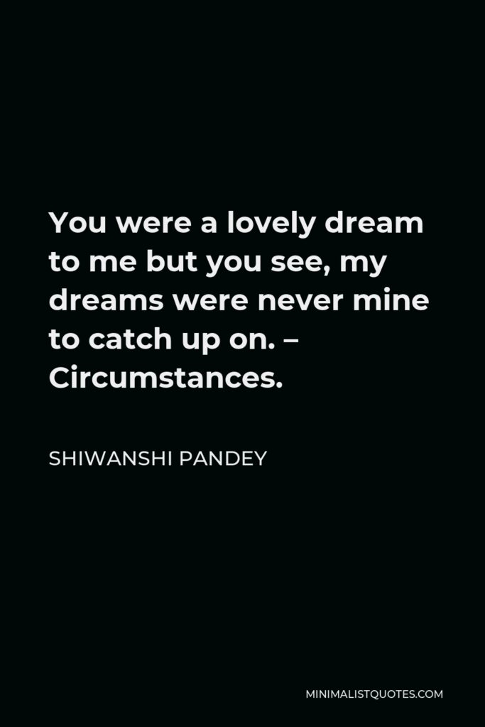 Shiwanshi Pandey Quote - You were a lovely dream to me but you see, my dreams were never mine to catch up on. – Circumstances.