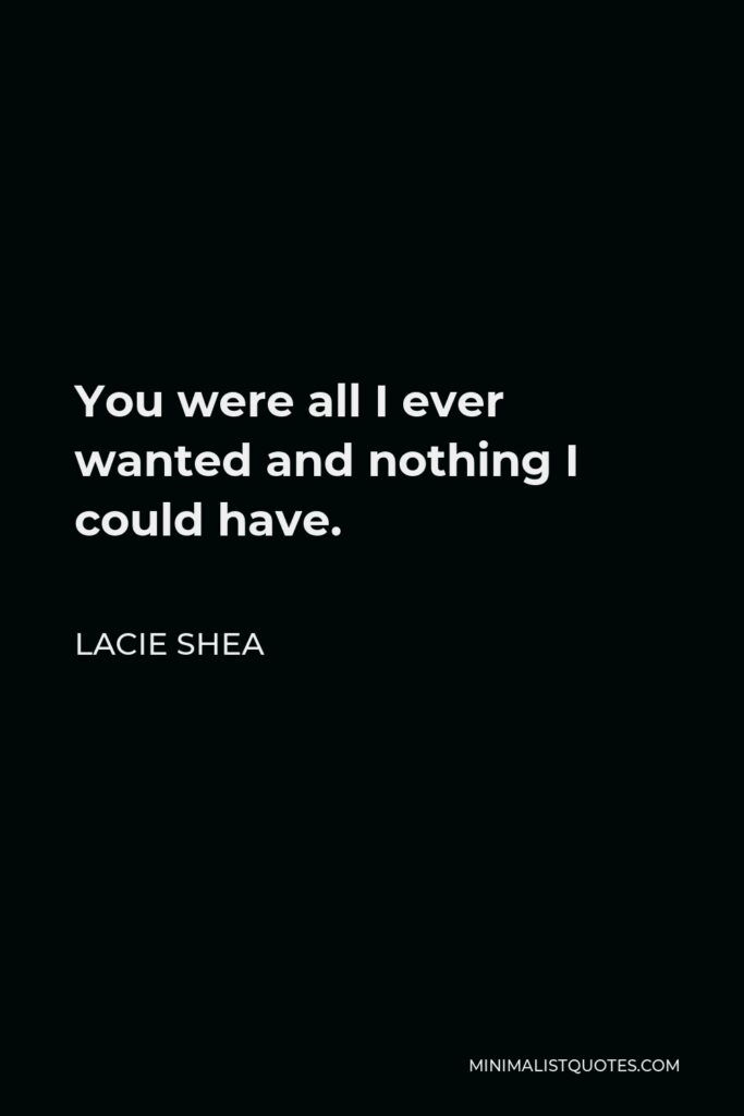 Lacie Shea Quote - You were all I ever wanted and nothing I could have.