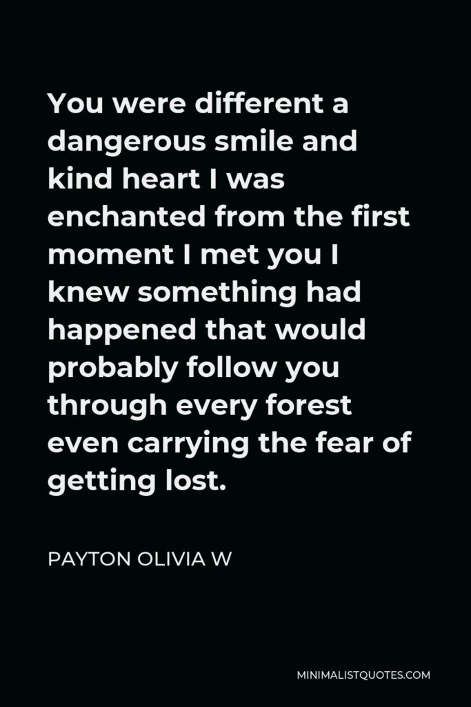 Payton Olivia W Quote - You were different a dangerous smile and kind heart I was enchanted from the first moment I met you I knew something had happened that would probably follow you through every forest even carrying the fear of getting lost.