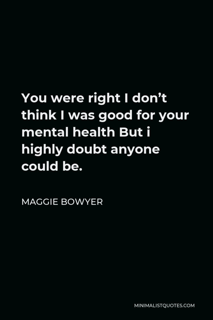 Maggie Bowyer Quote - You were right I don't think I was good for your mental health But i highly doubt anyone could be.