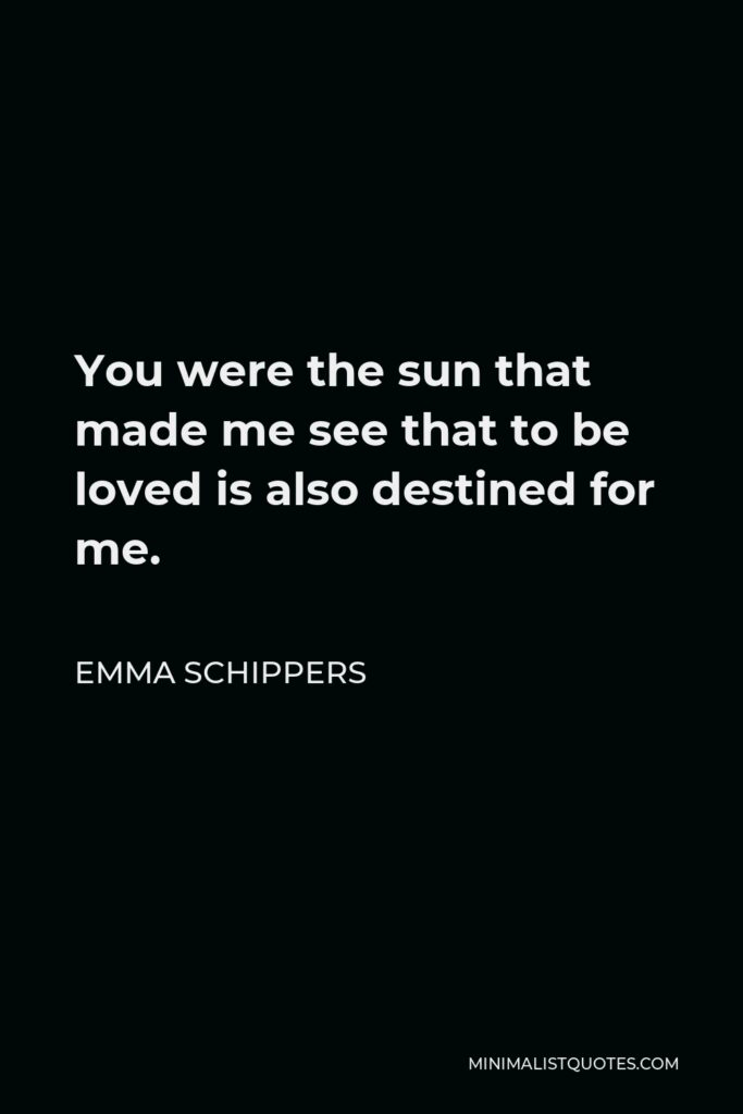 Emma Schippers Quote - You were the sun that made me see that to be loved is also destined for me.