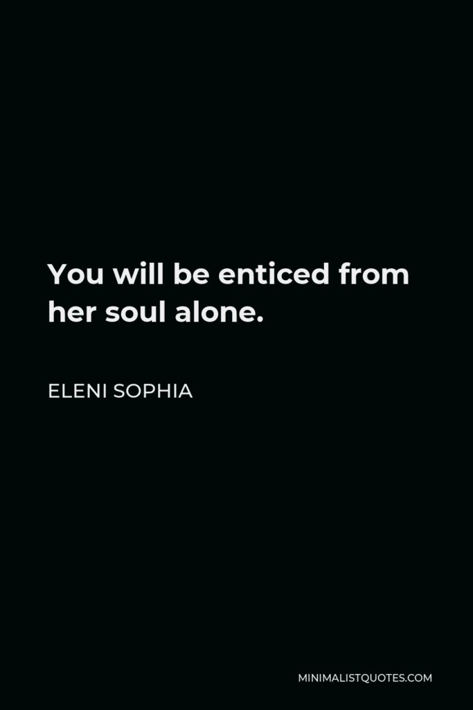 Eleni Sophia Quote - You will be enticed from her soul alone.