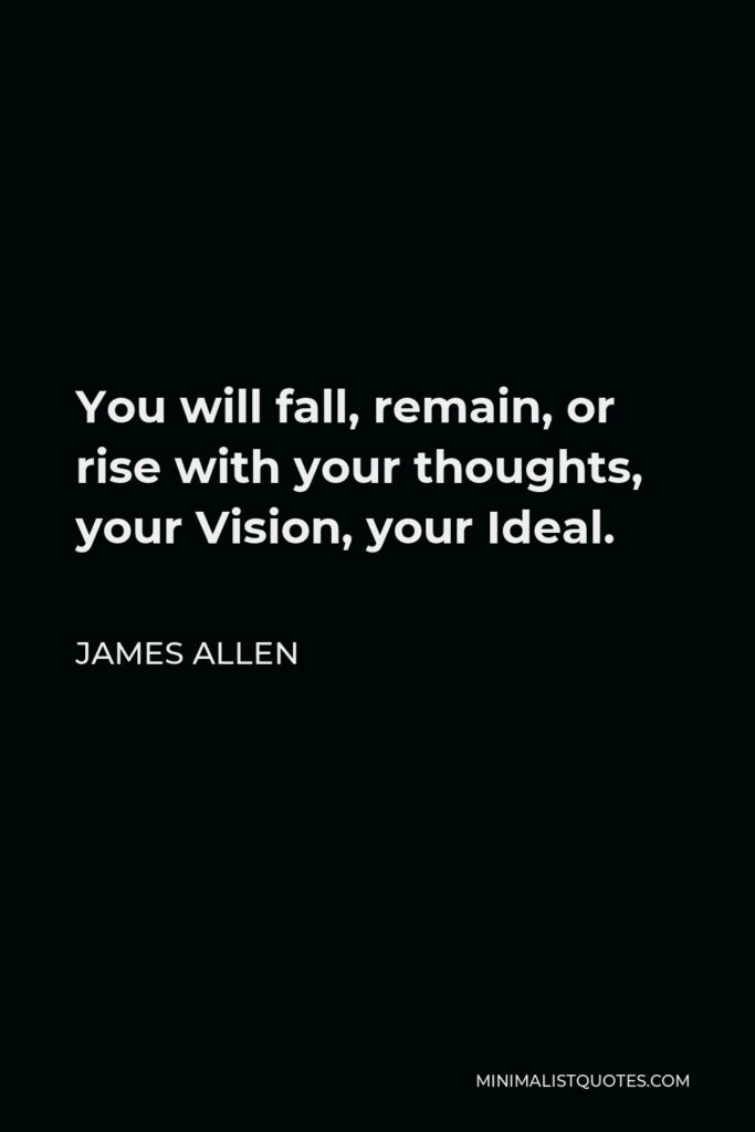 James Allen Quote - You will fall, remain, or rise with your thoughts, your Vision, your Ideal.