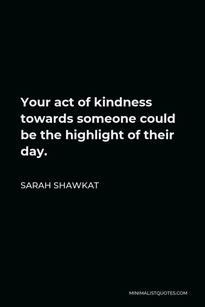 Sarah Shawkat Quote - Your act of kindness towards someone could be the highlight of their day.