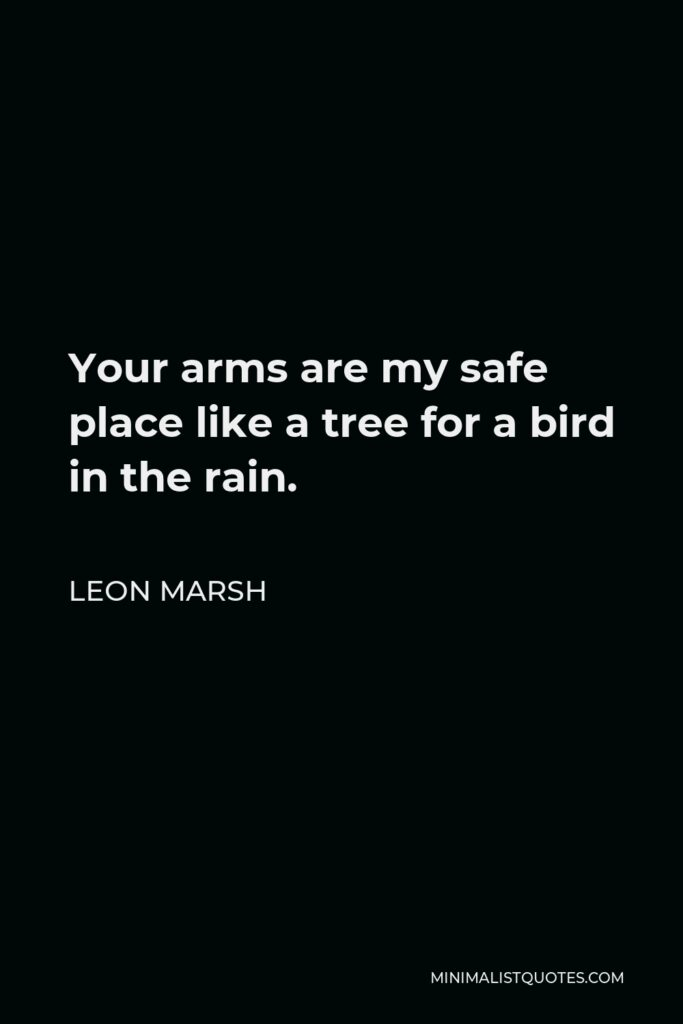 Leon Marsh Quote - Your arms are my safe place like a tree for a bird in the rain.