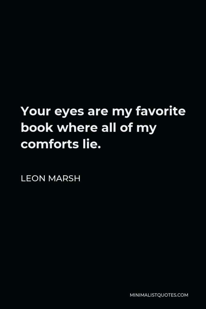 Leon Marsh Quote - Your eyes are my favorite book where all of my comforts lie.