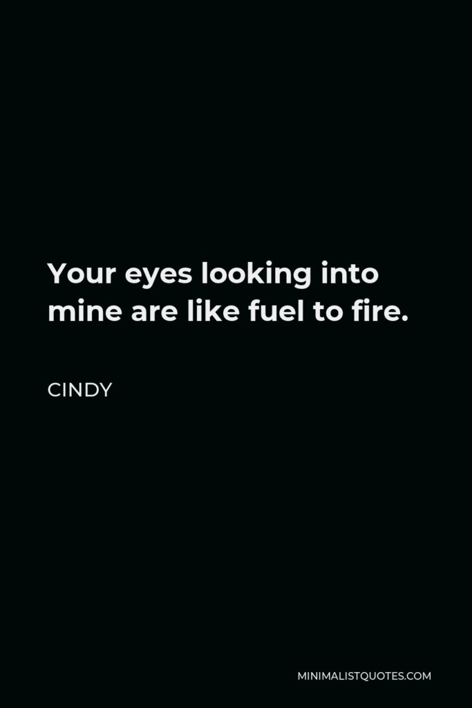 Cindy Quote - Your eyes looking into mine are like fuel to fire.