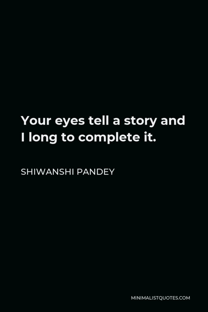 Shiwanshi Pandey Quote - Your eyes tell a story and I long to complete it.