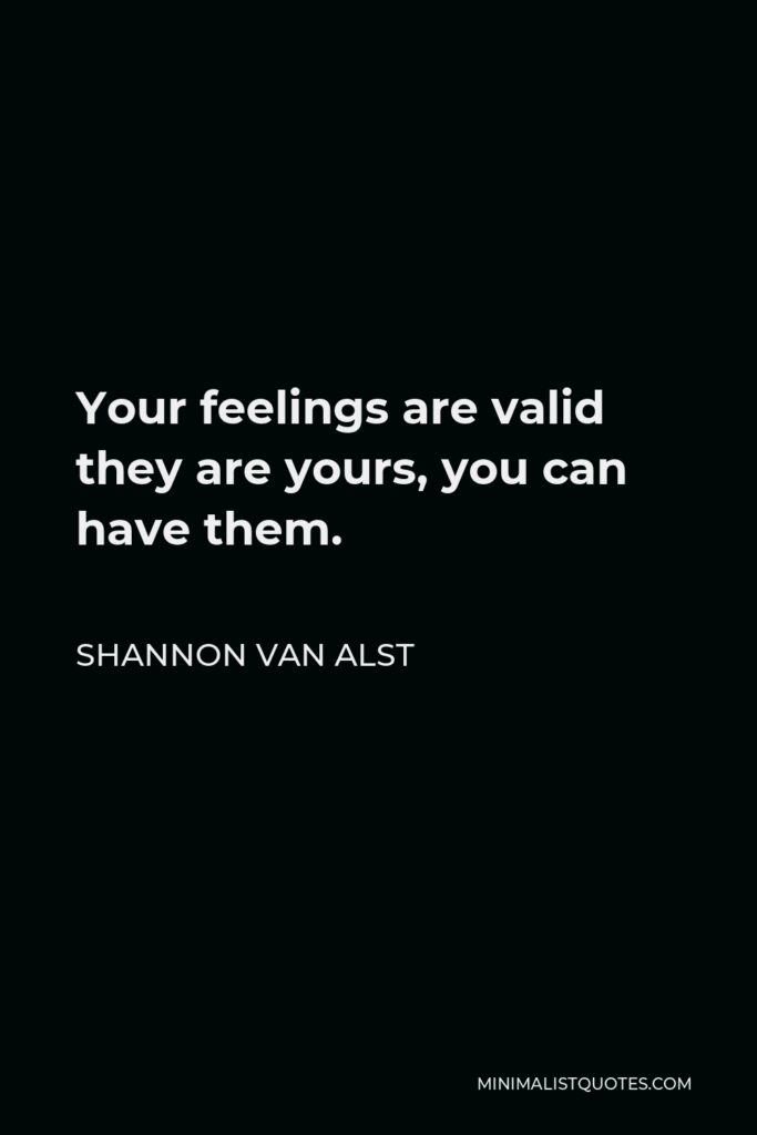 Shannon Van Alst Quote - Your feelings are valid they are yours, you can have them.