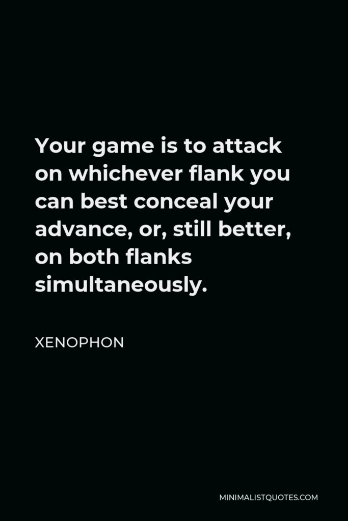 Xenophon Quote - Your game is to attack on whichever flank you can best conceal your advance, or, still better, on both flanks simultaneously.
