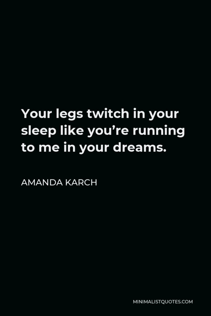 Amanda Karch Quote - Your legs twitch in your sleep like you're running to me in your dreams.