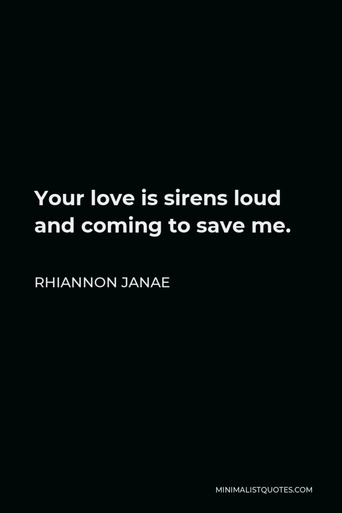 Rhiannon Janae Quote - Your love is sirens loud and coming to save me.