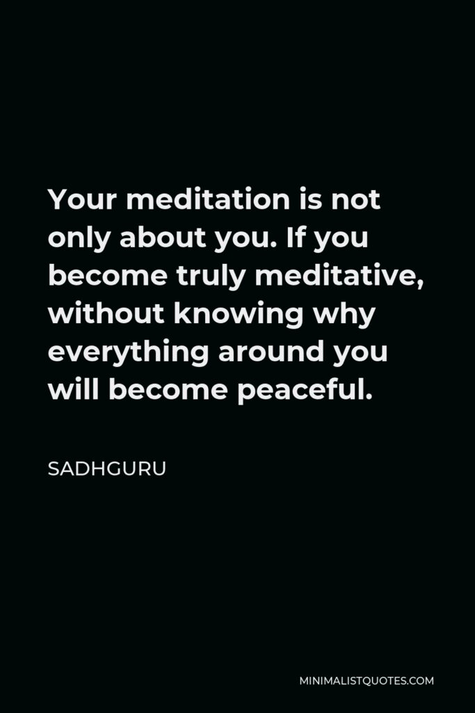 Sadhguru Quote - Your meditation is not only about you. If you become truly meditative, without knowing why everything around you will become peaceful.