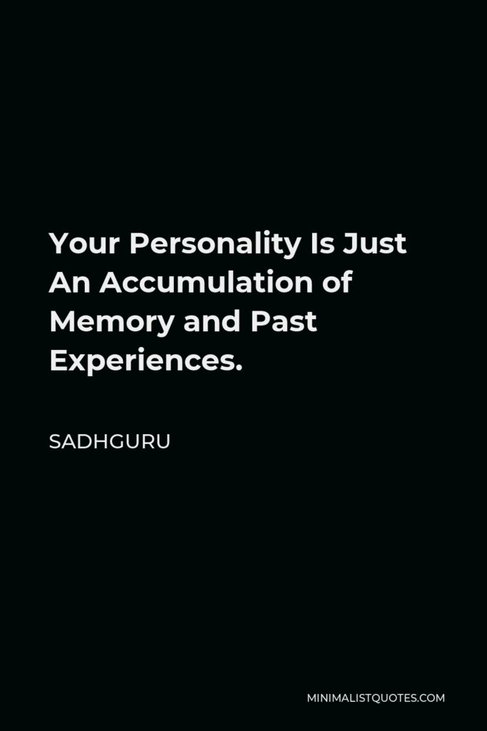 Sadhguru Quote - Your Personality Is Just An Accumulation of Memory and Past Experiences.