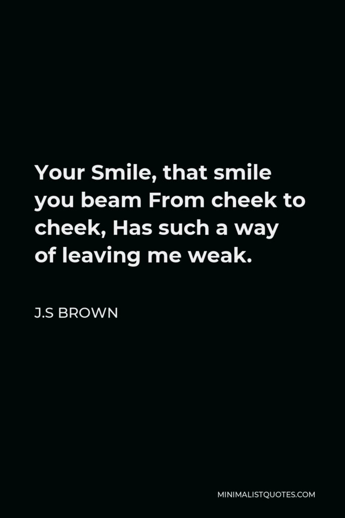 J.S Brown Quote - Your Smile, that smile you beam From cheek to cheek, Has such a way of leaving me weak.
