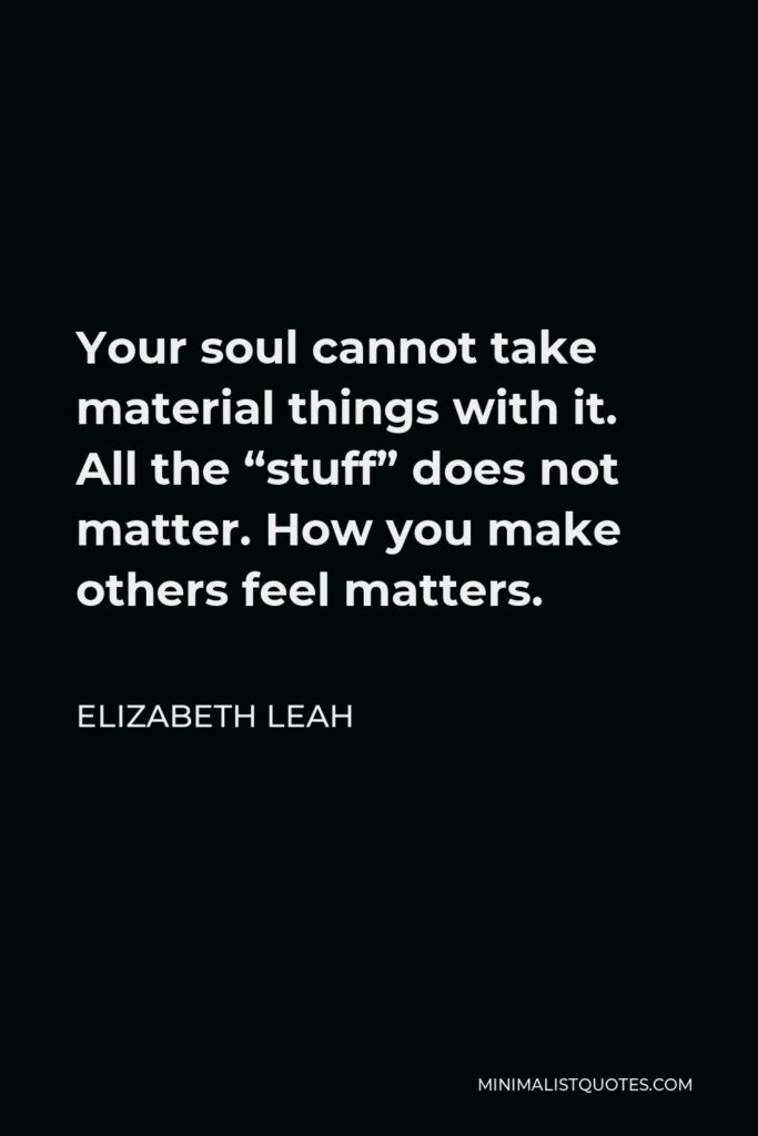 """Elizabeth Leah Quote - Your soul cannot take material things with it. All the """"stuff"""" does not matter. How you make others feel matters."""