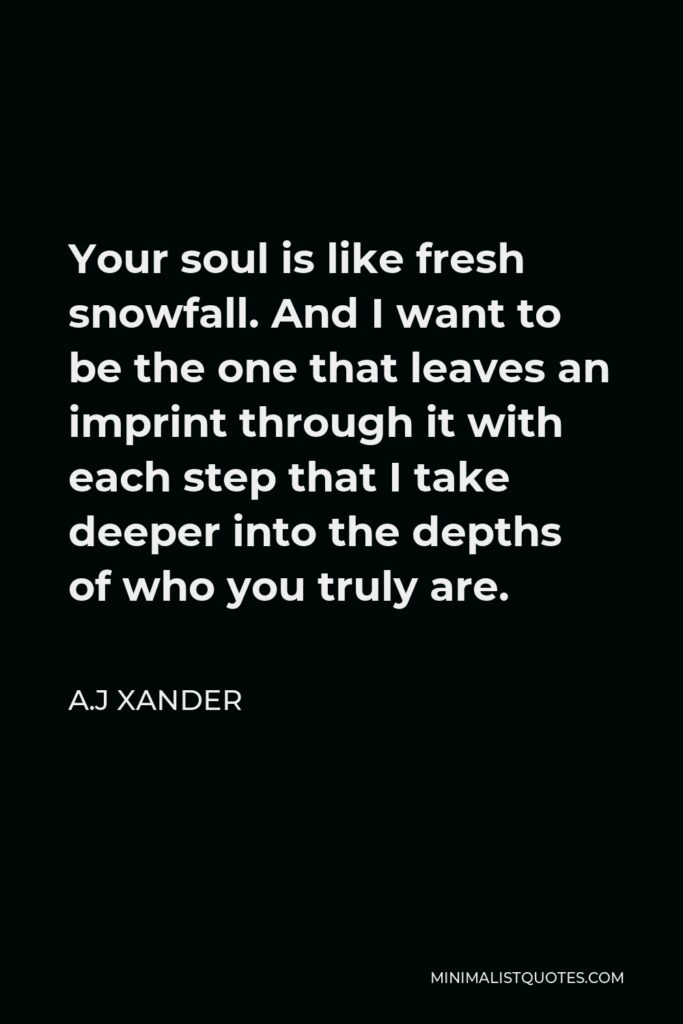 A.J Xander Quote - Your soul is like fresh snowfall. And I want to be the one that leaves an imprint through it with each step that I take deeper into the depths of who you truly are.