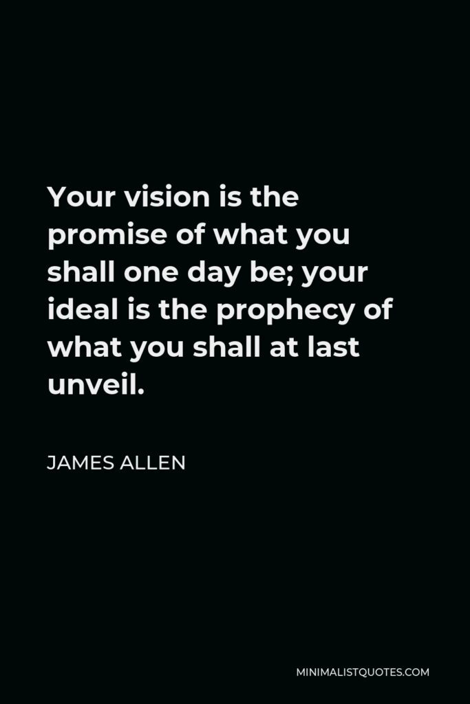 James Allen Quote - Your vision is the promise of what you shall one day be; your ideal is the prophecy of what you shall at last unveil.