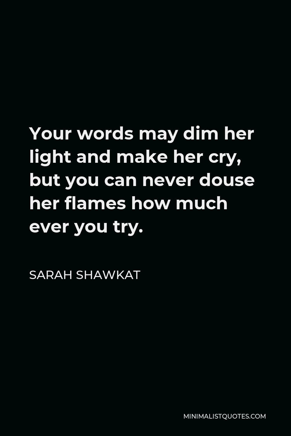 Sarah Shawkat Quote - Your words may dim her light and make her cry, but you can never douse her flames how much ever you try.