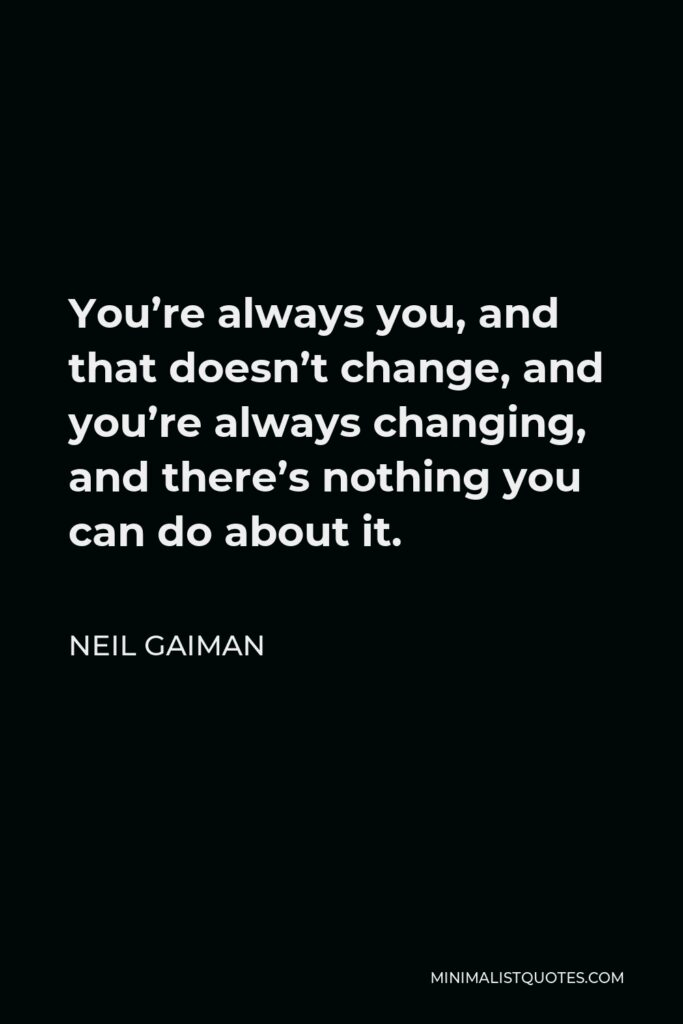 Neil Gaiman Quote - You're always you, and that doesn't change, and you're always changing, and there's nothing you can do about it.