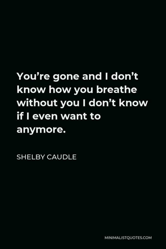 Shelby Caudle Quote - You're gone and I don't know how you breathe without you I don't know if I even want to anymore.
