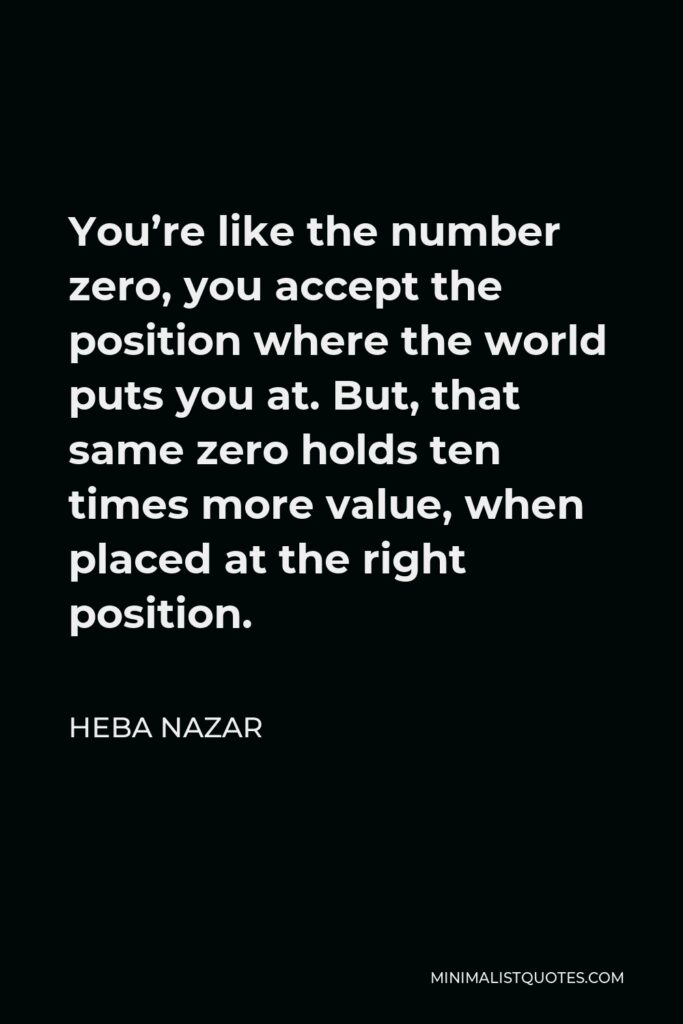 Heba Nazar Quote - You're like the number zero, you accept the position where the world puts you at. But, that same zero holds ten times more value, when placed at the right position.