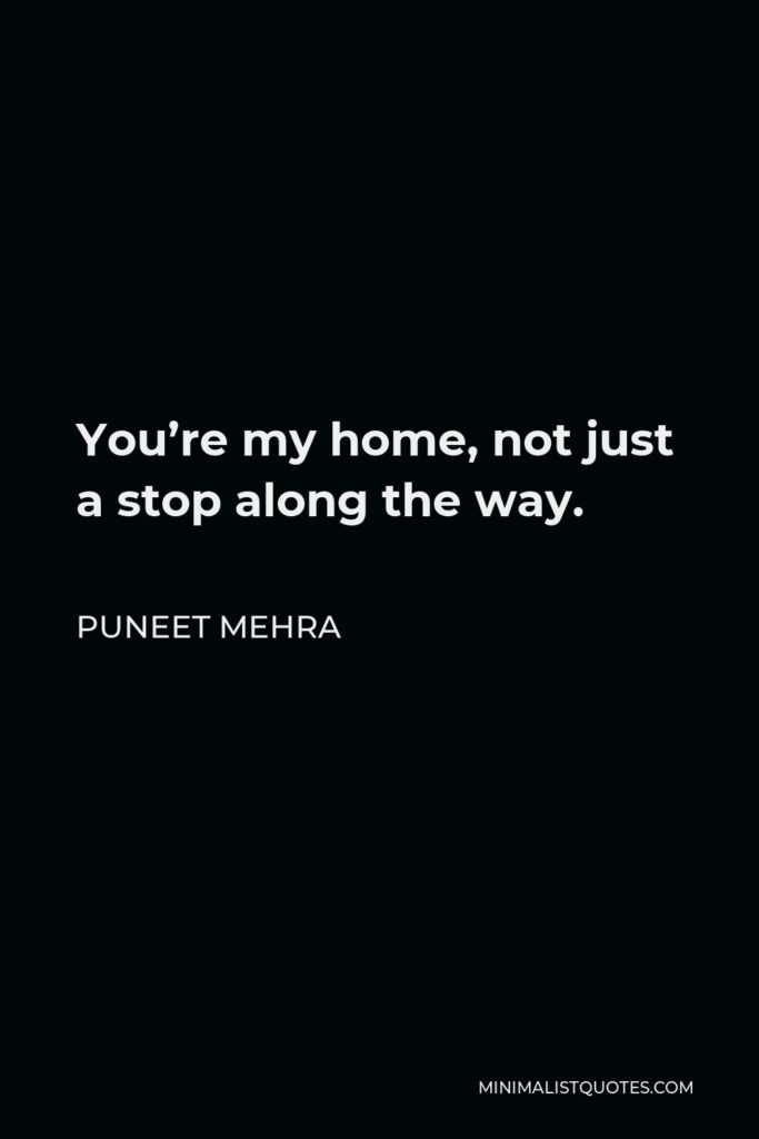 Puneet Mehra Quote - You're my home, not just a stop along the way.