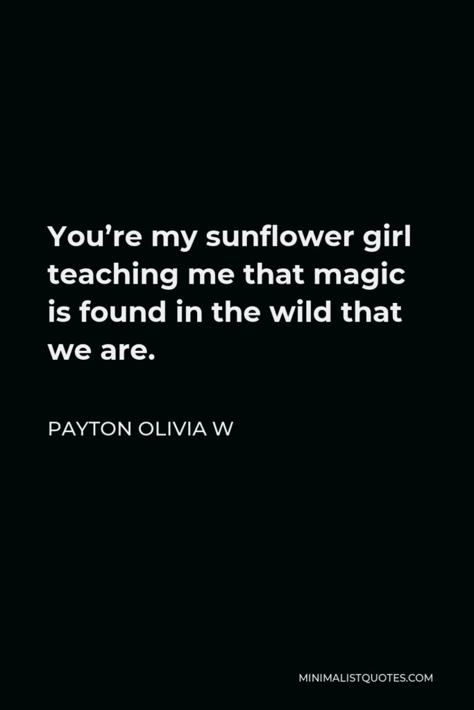 Payton Olivia W Quote - You're my sunflower girl teaching me that magic is found in the wild that we are.