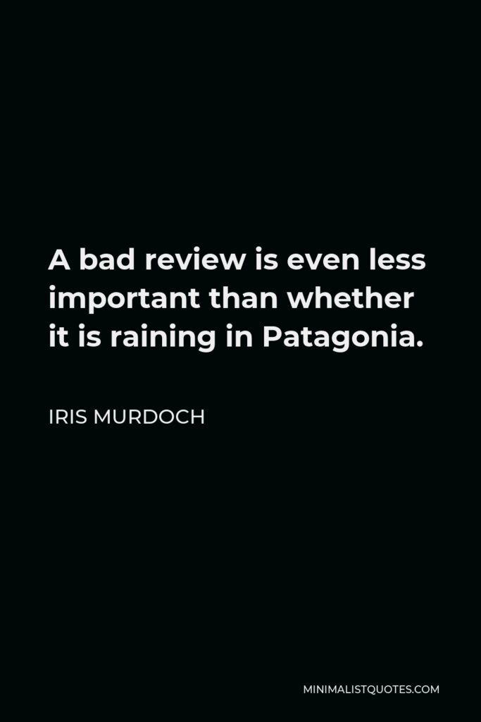 Iris Murdoch Quote - A bad review is even less important than whether it is raining in Patagonia.