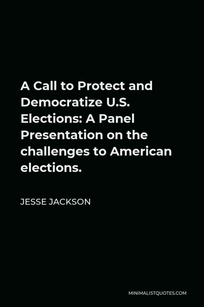 Jesse Jackson Quote - A Call to Protect and Democratize U.S. Elections: A Panel Presentation on the challenges to American elections.