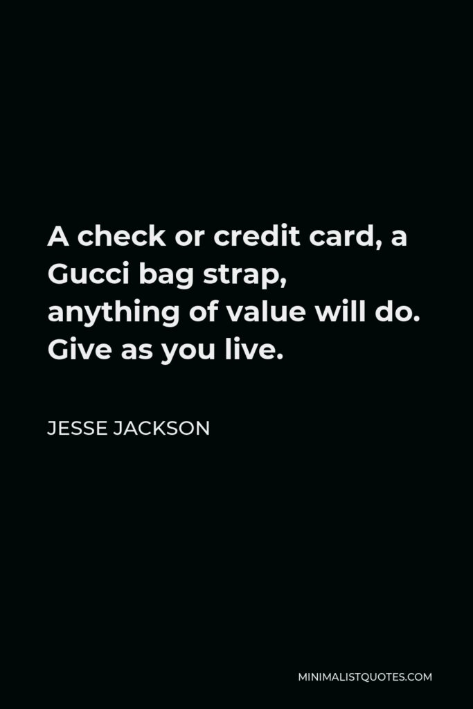 Jesse Jackson Quote - A check or credit card, a Gucci bag strap, anything of value will do. Give as you live.